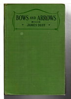 BOWS AND ARROWS: How They are Best Made for All Kinds of Target Shooting, Including Chapters on Shooting, Accessories and Competitions. by James Duff, edited by Edward Cave.