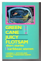 GREEN CANE AND JUICY FLOTSAM, Short Stories by Caribbean Women. by (Adisa, Opal Palmer; Kincaid, Jamaica; Cliff, Michelle and others) Esteves, Carmen C. and Paravisini-Gebert, Lizabeth, editors.