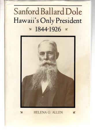 SANFORD BALLARD DOLE: Hawaii's Only President 1844-1926 by Allen, Helena G.