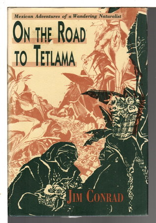 ON THE ROAD TO TETLAMA: Mexican Adventures of a Wandering Naturalist . by Conrad, Jim.