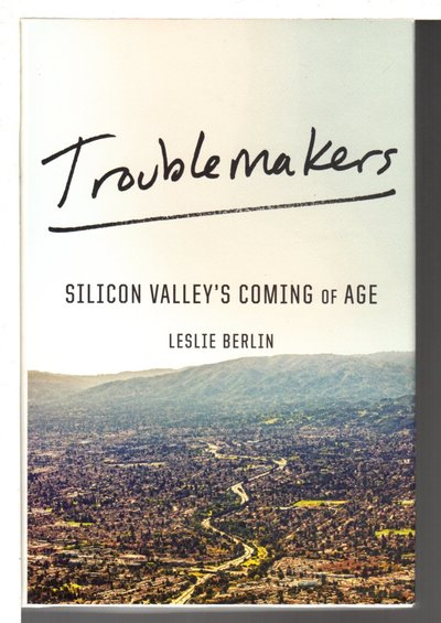 TROUBLEMAKERS: Silicon Valley's Coming of Age. by Berlin, Leslie.