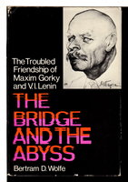 THE BRIDGE AND THE ABYSS: The Troubled Friendship of Maxim Gorky and V. I. Lenin. by Wolfe, Bertram David.