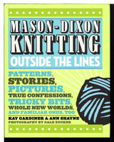 MASON-DIXON KNITTING: OUTSIDE THE LINES: Patterns, Stories, Pictures, True Confessions, Tricky Bits, Whole New Worlds, and Familiar Ones, Too. by Gardiner, Kay and Ann Meador Shayne. Photography by Gale Zucker.