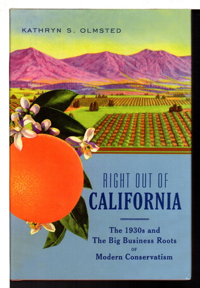RIGHT OUT OF CALIFORNIA: The 1930s and the Big Business Roots of Modern Conservatism. by Olmsted, Kathryn S.