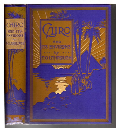 CAIRO AND ITS ENVIRONS. by Lamplough, A. O. [Augustus] and R. Francis.