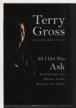 ALL I DID WAS ASK: Conversations with Writers, Actors Musicians, and Artists. by [Bannon, Ann, signed] Gross, Terry,