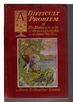 A DIFFICULT PROBLEM The Staircase at the Heart's Delight and Other Stories by Green, Anna Katharine (Mrs, Charles Rohlfs, 1846-1935)