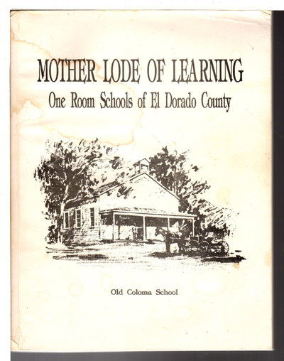 MOTHER LODE OF LEARNING: One Room Schools in El Dorado County by Miller, Edna ; Lola Wells, Dorothea Engstrom and others, El Dorado County Retired Teacher's Association.
