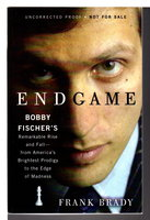 ENDGAME: Bobby Fischer's Remarkable Rise and Fall - from America's Brightest Prodigy to the Edge of Madness. by [Fishcer, Bobby, 1943-2008] Brady, Frank.