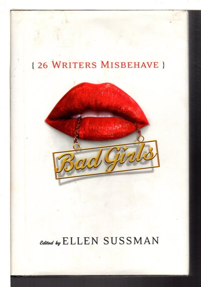 BAD GIRLS: 26 Writers Misbehave. by [Anthology, signed] Sussman, Ellen, editor; Ann Hood and Pam Houston, signed.
