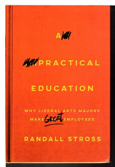 A PRACTICAL EDUCATION: Why Liberal Arts Majors Make Great Employees. by Stross, Randall.