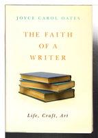 THE FAITH OF A WRITER: Life, Craft, Art. by Oates, Joyce Carol.