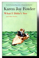 WHAT I DIDN'T SEE and Other Stories. by Fowler, Karen Joy.