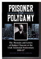 PRISONER FOR POLYGAMY: The Memoirs and Letters of Rudger Clawson at the Utah Territorial Penitentiary, 1884-87. by [Clawson, Rudger, 1857-1943] Larson, Stan, editor.