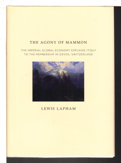 THE AGONY OF MAMMON: The Imperial Global Economy Explains Itself to the Membership in Davos, Switzerland. by Lapham, Lewis.