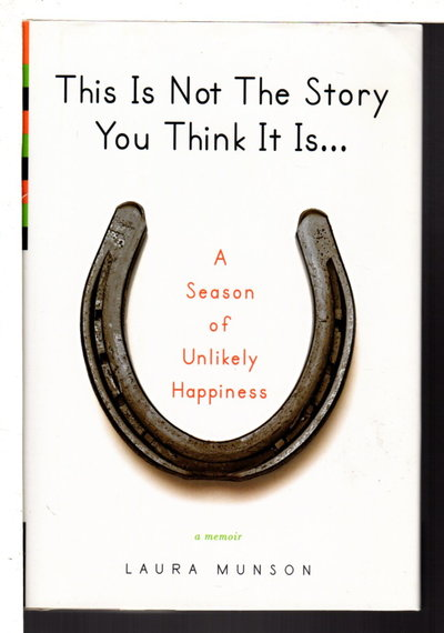 THIS IS NOT THE STORY YOU THINK IT IS: A Season of Unlikely Happiness. by Munson, Laura .