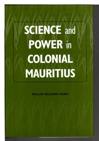 SCIENCE AND POWER IN COLONIAL MAURITIUS. by Storey, William Kelleher.