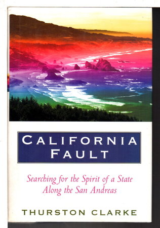 CALIFORNIA FAULT: Looking for the Spirit of a State Along the San Andreas. by Clarke, Thurston.