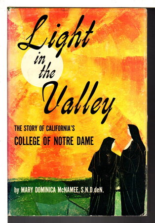 LIGHT IN THE VALLEY: The Story of California's College of Notre Dame. by McNamee, Mary Dominica, S. N. D. de N.
