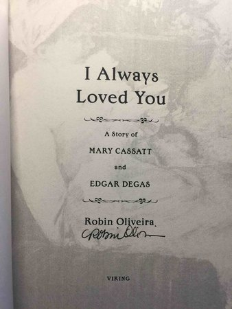 I ALWAYS LOVED YOU: The Story of Mary Cassatt and Edgar Degas. by Oliveira, Robin.