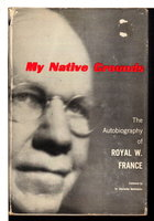 MY NATIVE GROUNDS: The Autobiography of Royal W. France. by France, Royal W.