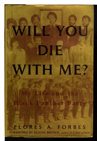 WILL YOU DIE WITH ME? My Life and the Black Panther Party. by [Black Panthers] Forbes, Flores A.; foreword by Elaine Brown.