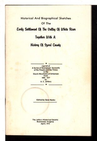 HISTORICAL AND BIOGRAPHICAL SKETCHES OF THE EARLY SETTLEMENT OF THE VALLEY OF WHITE RIVER Together With a History of Izard County. by Jeffrey, Augustus C.(1820 - 1884); Dale Hanks, editor.