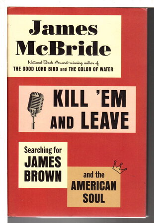 KILL 'EM AND LEAVE: Searching for James Brown and the American Soul. by McBride, James.