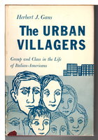 THE URBAN VILLAGERS: Group and Class in the Life of Italian- Americans. by Gans Herbert J,