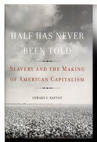 HALF HAS NEVER BEEN TOLD: Slavery and the Making of American Capitalism. by Baptist, Edward E.