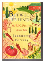 BETWEEN FRIENDS: M.F.K. Fisher and Me. by Ferrary, Jeannette