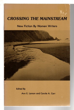 CROSSING THE MAINSTREAM: New Fiction by Women Writers. by Larson Ann E. and Carole A. Carr, editors.
