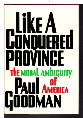 LIKE A CONQUERED PROVINCE: The Moral Ambiguity of America. by Goodman, Paul