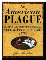AN AMERICAN PLAGUE: The True and Terrifying Story of the Yellow Fever Epidemic of 1793. by Murphy, Jim.