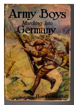 ARMY BOYS MARCHING INTO GERMANY or Over the Rhine with the Stars and Stripes (# 5 in Army Boys Series.) by Randall, Homer.