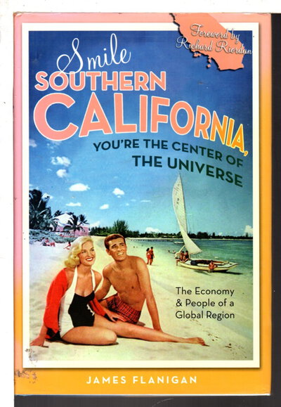 SMILE SOUTHERN CALIFORNIA, YOU'RE THE CENTER OF THE UNIVERSE: The Economy and People of a Global Region. by Flanigan, James.