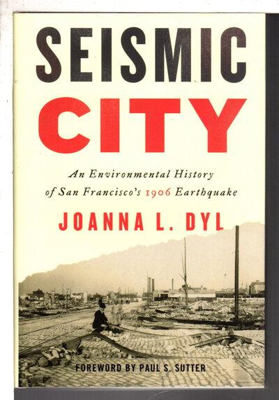 SEISMIC CITY: An Environmental History of San Francisco's 1906 Earthquake. by Dyl, Joanna L.