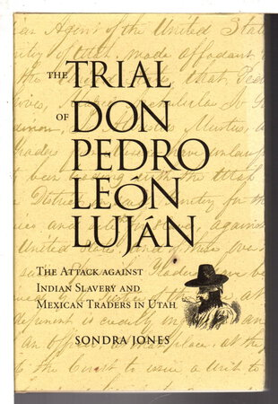 THE TRIAL OF DON PEDRO LEON LUJAN: The Attack Against Indian Slavery and Mexican Traders in Utah. by Jones, Sandra.