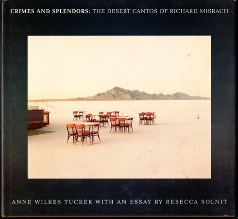 CRIMES AND SPLENDORS: The Desert Cantos of Richard Misrach. by [Misrach, Richard] Anne Wilkes Tucker, text. Essay by Rebecca Solnit.