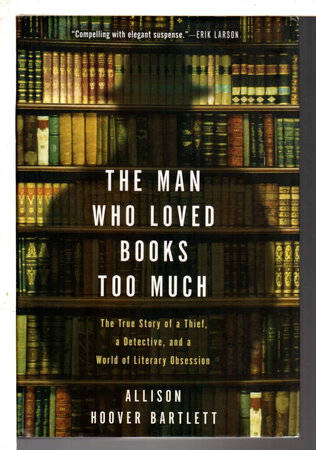 THE MAN WHO LOVED BOOKS TOO MUCH: The True Story of a Thief, a Detective, and a World of Literary Obsession. by Bartlett, Allison Hoover.