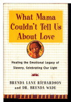 WHAT MAMA COULDN'T TELL US ABOUT LOVE: Healing the Emotional Legacy of Slavery, Celebrating Our Light. by Richardson, Brenda Lane and Dr. Brenda Wade.