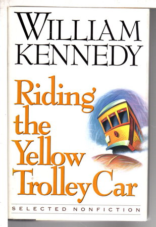 RIDING THE YELLOW TROLLEY CAR: Selected Nonfiction. by Kennedy, William.