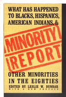 MINORITY REPORT: What Has Happened to Blacks, Hispanics, American Indians, and Other Minorities in the Eighties by Dunbar, Leslie W., editor.