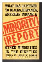 MINORITY REPORT: What Has Happened to Blacks, Hispanics, American Indians, and Other Minorities in the Eighties by Dunbar, Leslie W., editor.