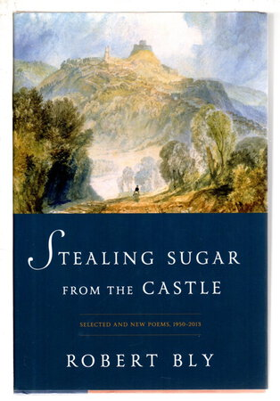 STEALING SUGAR FROM THE CASTLE: Selected Poems, 1950 to 2013. by Bly, Robert.