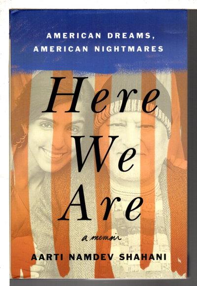 HERE WE ARE: American Dreams, American Nightmares. by Shahani, Aarti Namdev.