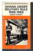 GHANA UNDER MILITARY RULE, 1966-69. by Pinkney, Robert.