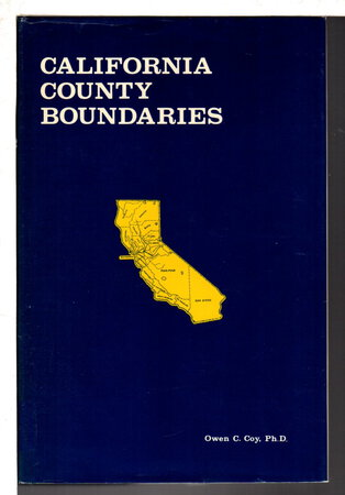 CALIFORNIA COUNTY BOUNDARIES: A Study of the Division of the State Into Counties and the Subsequent Changes in Their Boundaries (With Maps) by Coy, Owen C., Ph. D.