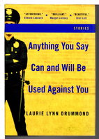 ANYTHING YOU SAY CAN AND WILL BE USED AGAINST YOU: Stories. by Drummond, Laurie Lynn