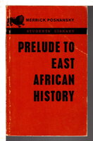 PRELUDE TO EAST AFRICAN HISTORY: A Collection of Papers Given at the First East African Vacation School in Pre-European History and Archaeology in December 1962. by Posnansky, Merrick, editor; preface by L. P. Kirwan.